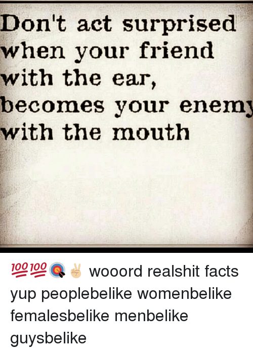 Facts, Memes, and 🤖: Don't act surprised  when your friend  with the  ear  becomes your enemy  with the mouth 💯💯🎯✌🏼 wooord realshit facts yup peoplebelike womenbelike femalesbelike menbelike guysbelike