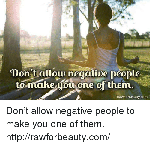 Memes, Http, and 🤖: Don't allow negative people  to make you one of them  RawFor Beauty.com Don't allow negative people to make you one of them.  http://rawforbeauty.com/