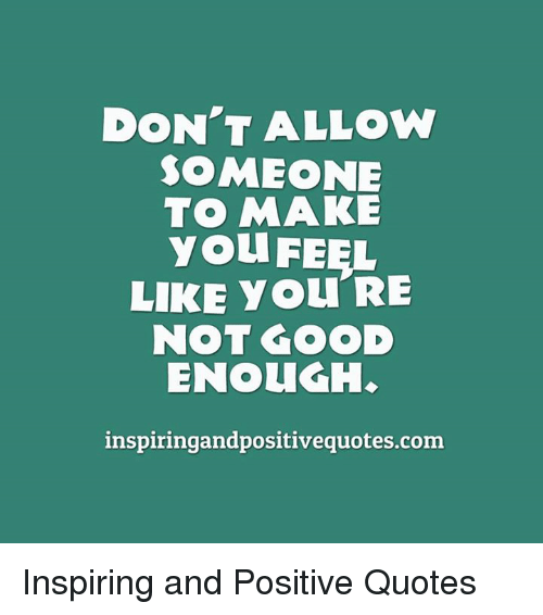 DON'T ALLOW SOMEONE TO MAKE You FEEL LIKE You RE NOT GOOD ENOUGH