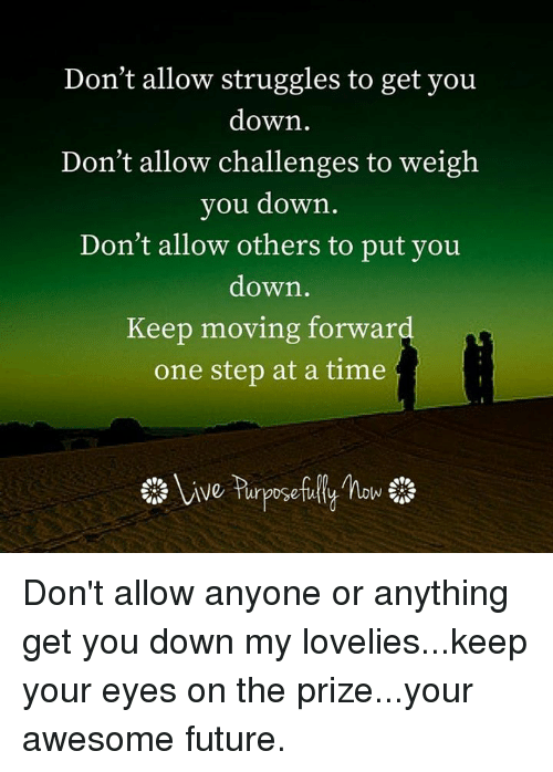 Memes, 🤖, and Eyes on the Prize: Don't allow struggles to get you  down  Don't allow challenges to weigh  you down  Don't allow others to put you  down  Keep moving forward  one step at a time Don't allow anyone or anything get you down my lovelies...keep your eyes on the prize...your awesome future.