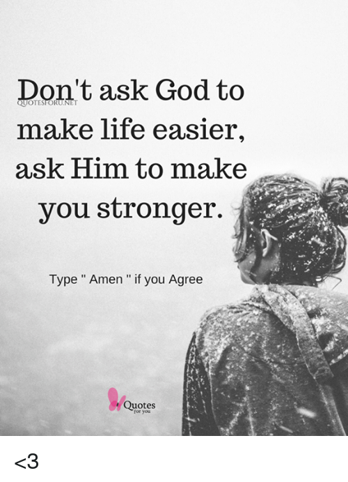 Dont Ask God To Make Life Easier Ask Him To Make You Stronger Type