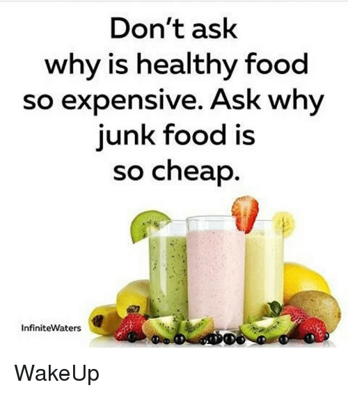 Don T Ask Why Is Healthy Food So Expensive Ask Why Junk Food Is So Cheap Infinitewaters Wakeup Meme On Me Me