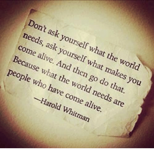 Alive, Memes, and World: Dont ask yourself what the worl  needs, ask yourself what makes you  come alive. And then go do that.  Because what the world needs are  people who have come alive.  -Harold Whitman