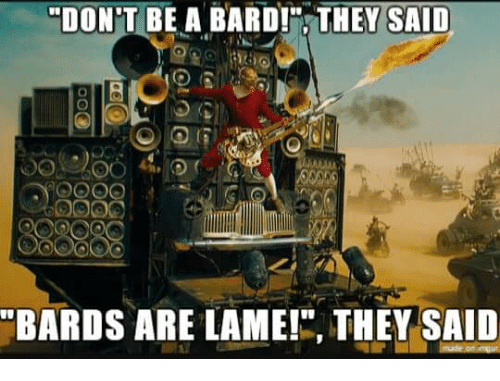 dont be a bard they said bards are lame they 19277979 dont be a bard! they said bards are lame! they said a bard meme