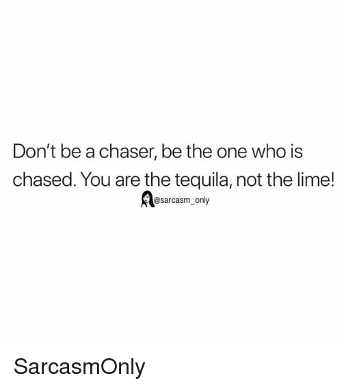 Funny, Memes, and Tequila: Don't be a chaser, be the one who is  chased. You are the tequila, not the lime!  @sarcasm_only SarcasmOnly