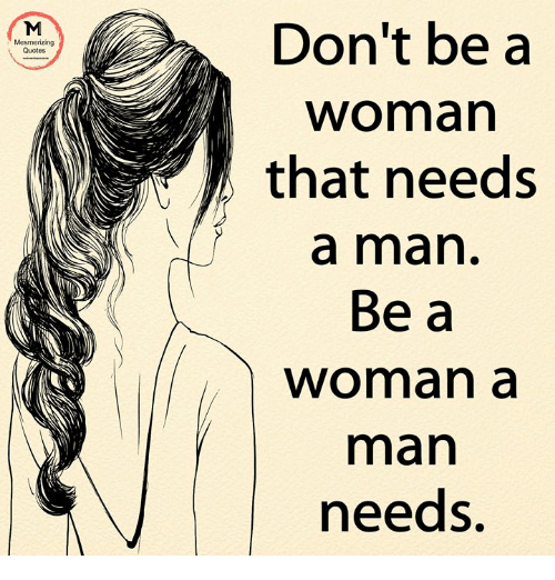 Don't Be a Mesmerizing Quotes Woman That Needs a Man Be a Woman a