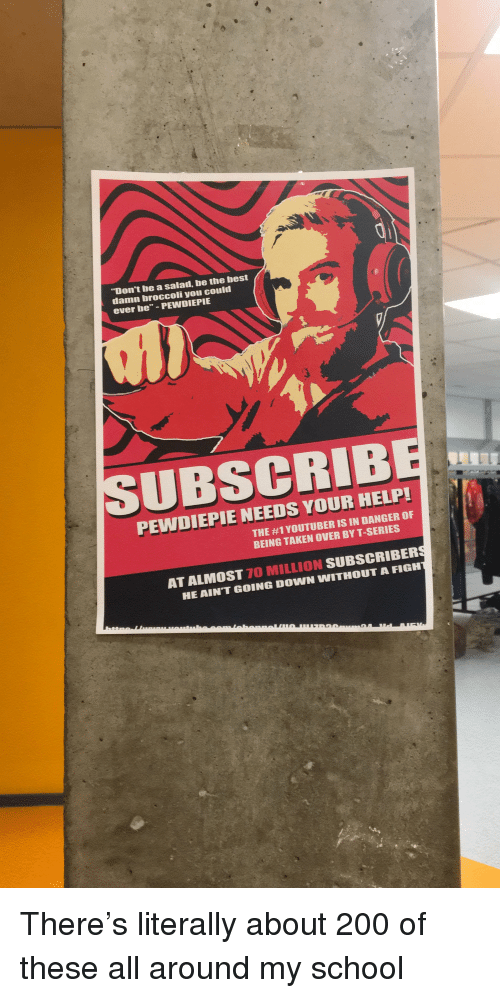 """Bailey Jay, School, and Taken: """"Don't be a salad, be the best  damn broccoli you could  ever be"""" PEWDIEPIE  PEWDIEPIE NEEDS YOUR HELP!  THE #1 YOUTUBER IS IN DANGER OF  BEING TAKEN OVER BY T-SERIES  LMOST 70 MILLION SUBSCRIBERS  AINT GOING DOWN WITHOUT A FIGH  AT A"""