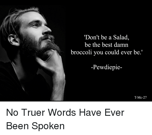 Best, Been, and Broccoli: 'Don't be a Salad,  be the best damn  broccoli you could ever be.'  -Pewdiepie-  T-Mc-27