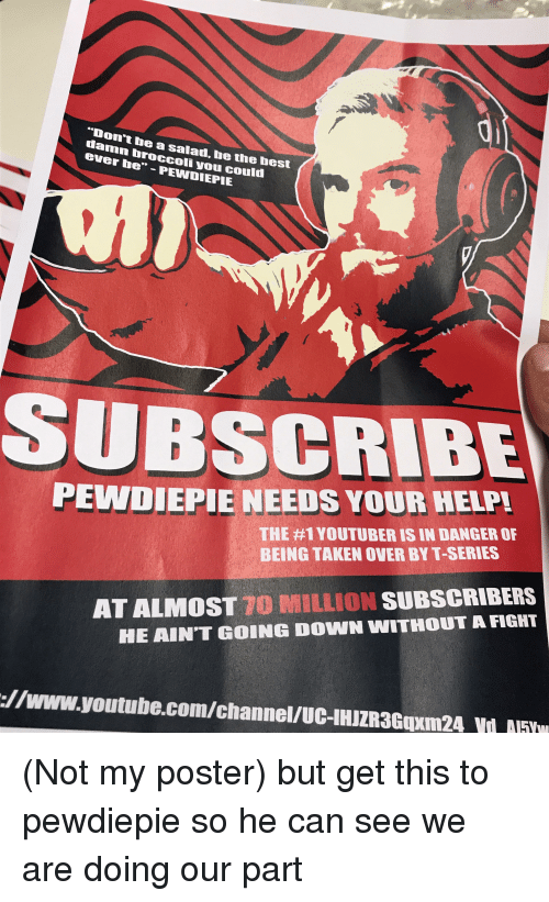 """Taken, youtube.com, and youtube.com: """"Don't be a salad, be the hest  damn broccoli you could  ever be,""""-PEWDIEPIE  SUPSCRIBE  PEWDIEPIE NEEDS YOUR HELPL  THE #1 YOUTUBER IS IN DANGER OF  BEING TAKEN OVER BY T-SERIES  AT ALMOST 10 MILLION SUBSCRIBERS  HE AIN'T GOING DOWN WITHOUT A FIGHT  ://www.youtube.com/channel/UC-IHIZR3Guxm24 V NFw"""