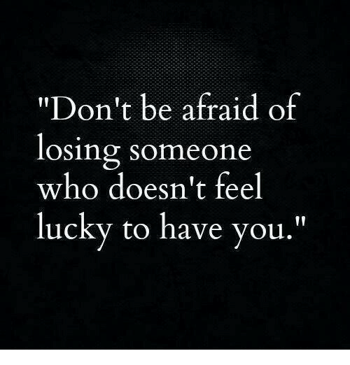 "Who, You, and Feel: ""Don't be afraid of  losing someone  who doesn't feel  lucky to have you."""