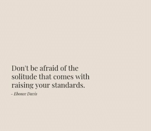 Solitude, Davis, and Afraid: Don't be afraid of the  solitude that comes with  raising your standards.  -Ebonee Davis