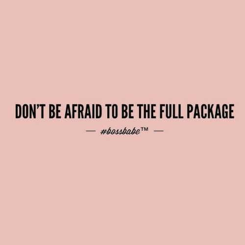 Package, Full, and Afraid: DON'T BE AFRAID TO BE THE FULL PACKAGE  #bossbabe  TM