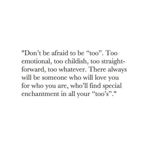 """Love, Childish, and Who: """"Don't be afraid to be """"too"""". Too  emotional, too childish, too straight-  forward, too whatever. There always  will be someone who will love you  for who you are, who'll find spe  enchantment in all your """"too's"""".""""  cial"""