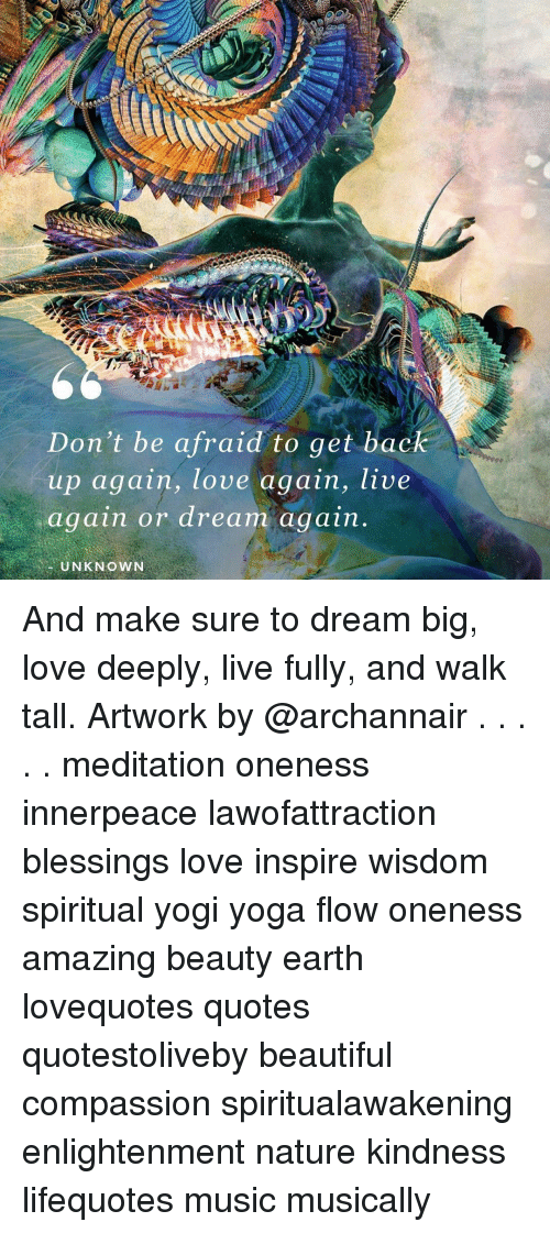 Beautiful, Love, and Memes: Don't be afraid to get back  up again, love again, live  again or dream again  UNKNOWN And make sure to dream big, love deeply, live fully, and walk tall. Artwork by @archannair . . . . . meditation oneness innerpeace lawofattraction blessings love inspire wisdom spiritual yogi yoga flow oneness amazing beauty earth lovequotes quotes quotestoliveby beautiful compassion spiritualawakening enlightenment nature kindness lifequotes music musically