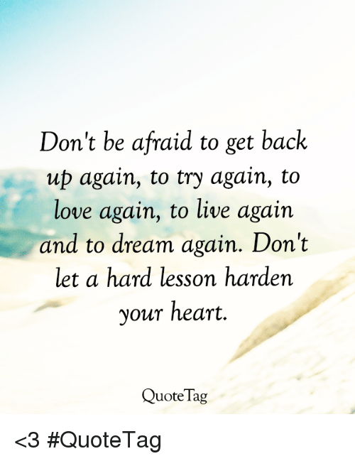 Dont Be Afraid To Get Back Up Again To Try Again To Love Again To