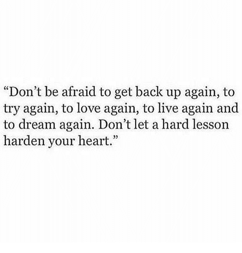 """Love, Memes, and Heart: """"Don't be afraid to get back up again, to  try again, to love again, to live again and  to dream again. Don't let a hard lesson  harden your heart.""""  05"""