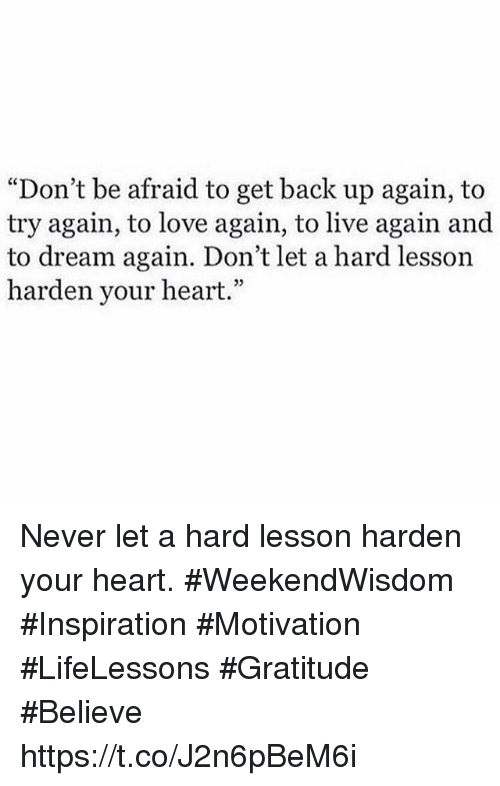 """Love, Heart, and Live: """"Don't be afraid to get back up again, to  try again, to love again, to live again and  to dream again. Don't let a hard lesson  harden your heart.""""  03 Never let a hard lesson harden your heart.  #WeekendWisdom #Inspiration  #Motivation #LifeLessons #Gratitude #Believe https://t.co/J2n6pBeM6i"""
