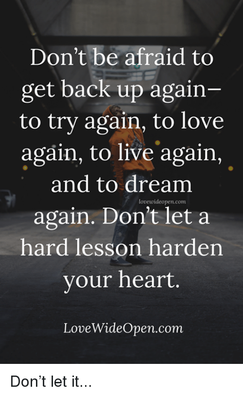 Love, Memes, and Heart: Don't be afraid to  get back up again-  to try again, to love  again, to live again  and to dream  again. Don't let a  hard lesson harden  vour heart.  lovewideopen.com  LoveWideOpen.com Don't let it...