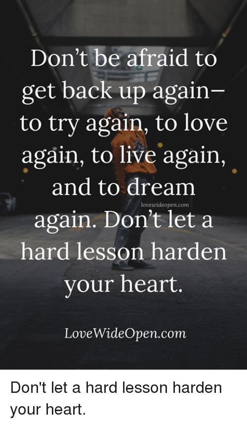 Love, Memes, and Heart: Don't be afraid to  get back up again-  to try again, to love  again, to live again  and to dream  again. Don't let a  hard lesson harden  vour heart.  lovewideopen.com  LoveWideOpen.com Don't let a hard lesson harden your heart.