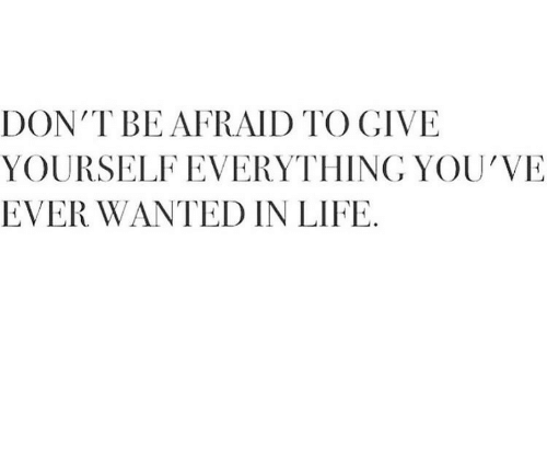 Life, Wanted, and Everything: DON'T BE AFRAID TO GIVE  YOURSELF EVERYTHING YOU'VE  EVER WANTED IN LIFE