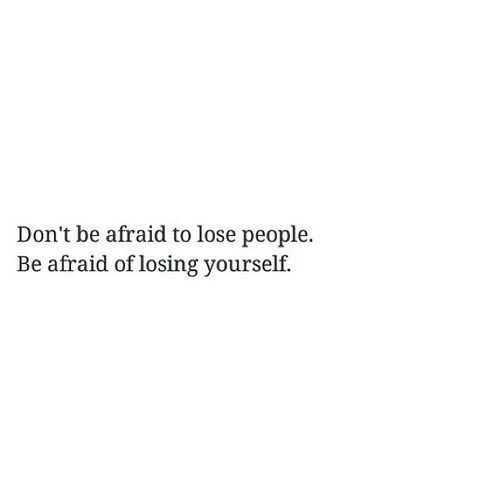 Lose, People, and Losing: Don't be afraid to lose people.  Be afraid of losing yourself.
