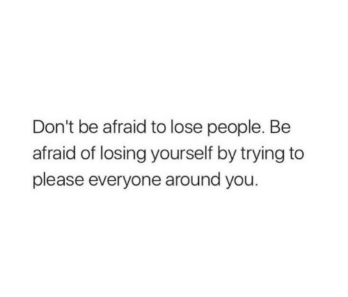 You, Lose, and Please: Don't be afraid to lose people. Be  afraid of losing yourself by trying to  please everyone around you.