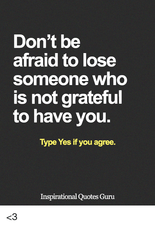 Dont Be Afraid To Lose Someone Who Is Not Grateful To Have You Type