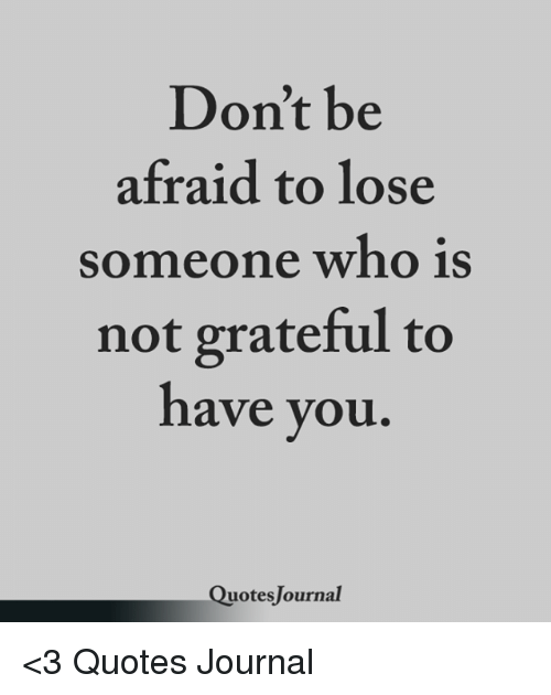 Dont Be Afraid To Lose Someone Who Is Not Grateful To Have You