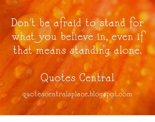 Dont Be Afraid To Stand For What You Believe In Even If That Means