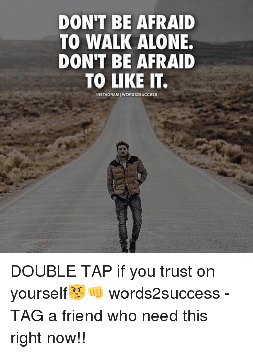 Being Alone, Memes, and 🤖: DON'T BE AFRAID  TO WALK ALONE.  DONT BE AFRAID  TO LIKE IT.  INSTAGRAMIWORDS2SUCCESS DOUBLE TAP if you trust on yourself😼👊 words2success - TAG a friend who need this right now!!