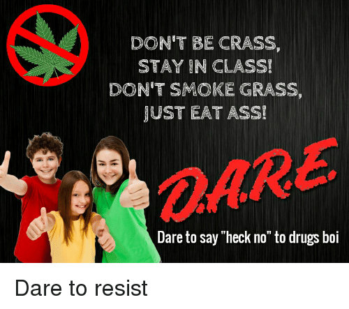 "Ass, Drugs, and Reddit: DON'T BE CRASS,  STAY IN CLASS!  DON'T SMOKE GRASS,  JUST EAT ASS!  Dare to say ""heck no"" to drugs boi"