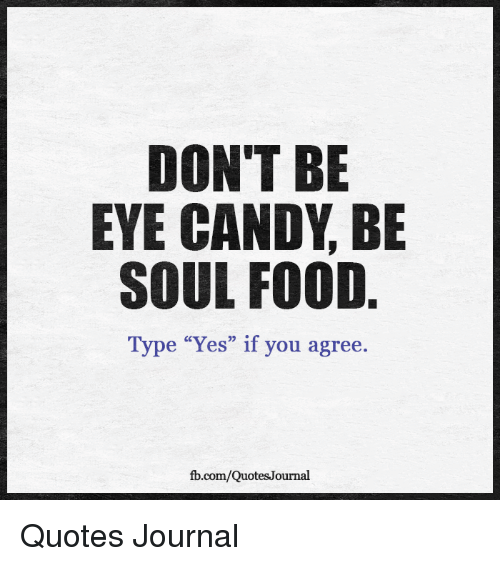 Dont Be Eye Candy Be Soul Food Type Yes If You Agree