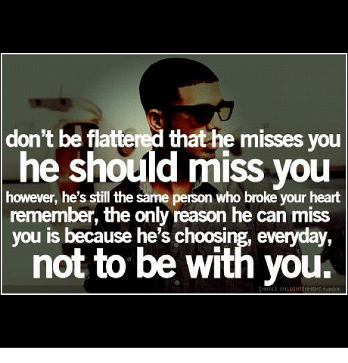 Don't Be Flattered That He Misses You He Should Miss You However