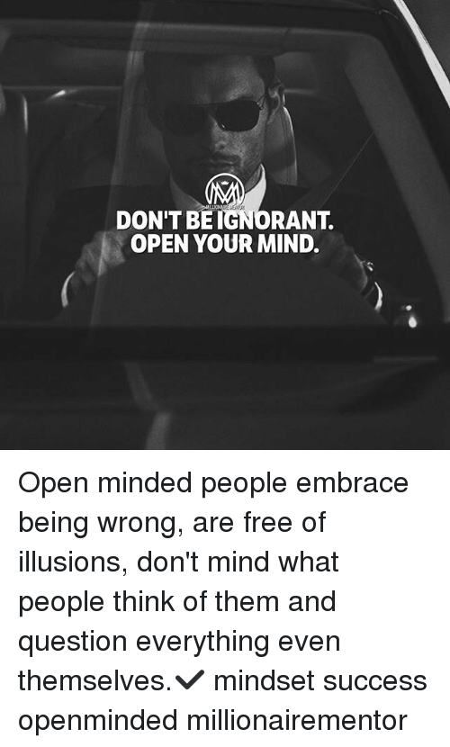 Ignorant, Memes, and Free: DON'T BE IGNORANT.  OPEN YOUR MIND. Open minded people embrace being wrong, are free of illusions, don't mind what people think of them and question everything even themselves.✔️ mindset success openminded millionairementor