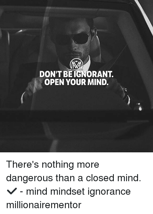 Ignorant, Memes, and Ignorance: DON'T BE IGNORANT.  OPEN YOUR MIND. There's nothing more dangerous than a closed mind.✔️ - mind mindset ignorance millionairementor