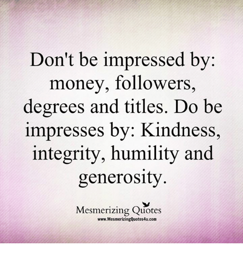 Memes, Money, and Integrity: Don't be impressed by:  money, followers,  degrees and titles. Do be  impresses by: Kindness,  integrity, humility and  generosity  Mesmerizing Quotes  www.MesmerizingQuotes4u.com