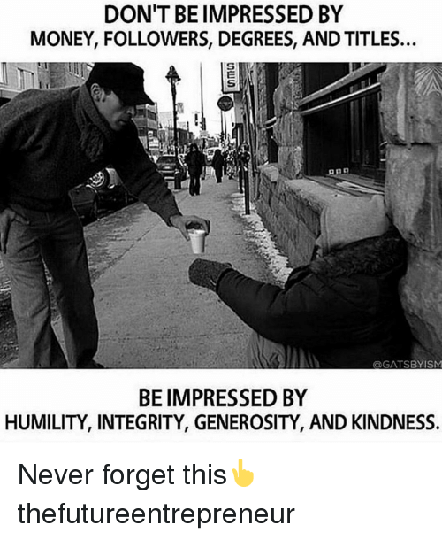 Memes, Money, and Integrity: DON'T BE IMPRESSED BY  MONEY, FOLLOWERS, DEGREES, AND TITLES.  GATSBY ISM  BE IMPRESSED BY  HUMILITY, INTEGRITY, GENEROSITY, AND KINDNESS. Never forget this👆 thefutureentrepreneur