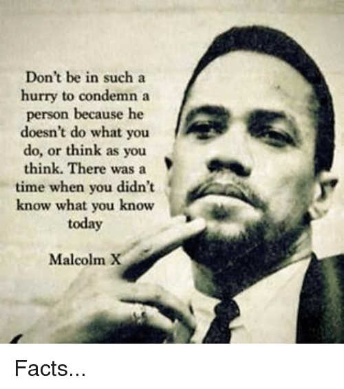 Facts, Malcolm X, and Memes: Don't be in such a  hurry to condemn a  person because he  doesn't do what you  do, or think as you  think. There was a  time when you didn't  know what you know  today  Malcolm X Facts...