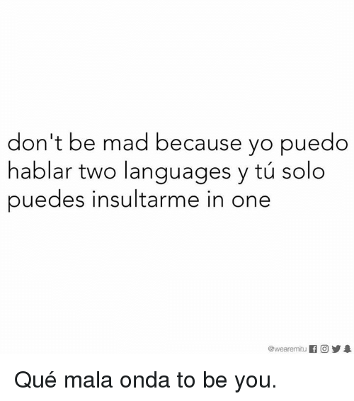 Memes, Yo, and Mad: don't be mad because yo puedo  hablar two languages y solo  puedes insultarme in one  @wearemitu  If CO 1 Qué mala onda to be you.