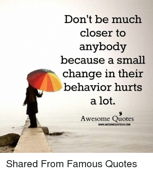Dont Be Much Closer To Anybody Because A Small Change In Their