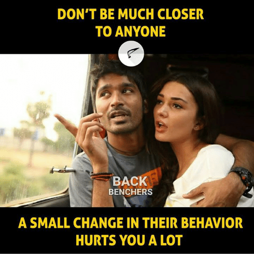 Memes, Change, and Back: DON'T BE MUCH CLOSER  TO ANYONE  BACK  BENCHERS  A SMALL CHANGE IN THEIR BEHAVIOR  HURTS YOU A LOT