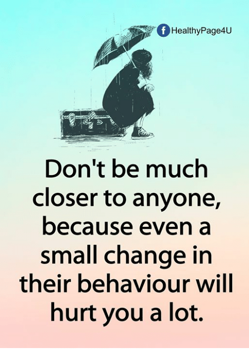 Dont Be Much Closer To Anyone Because A Small Change In Their