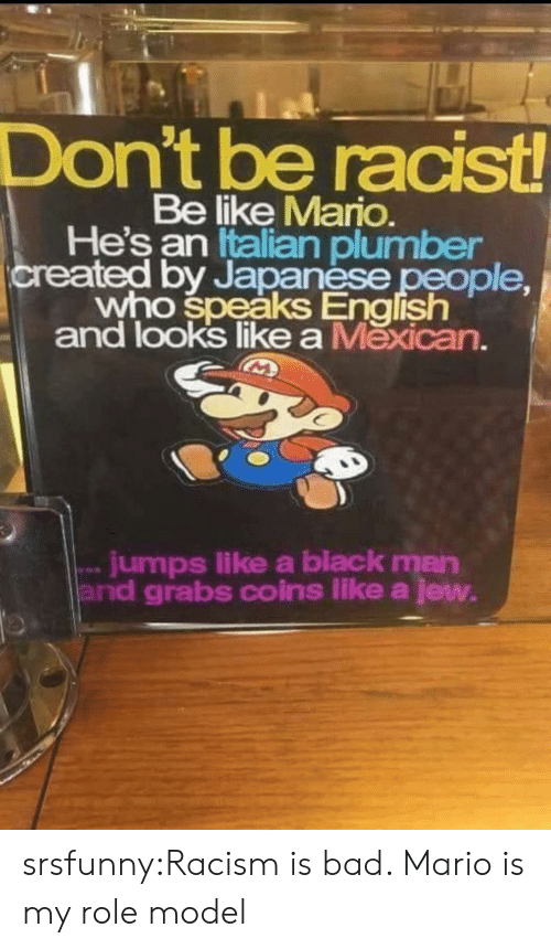 Bad, Be Like, and Racism: Don't be racist!  Be like Mario.  He's an Italian plumber  created by Japanese people  who speaks English  and looks likea Mexican.  jumps like a black man  and grabs coins like a jew. srsfunny:Racism is bad. Mario is my role model