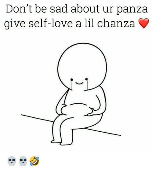 Love, Memes, and Sad: Don't be sad about ur panza  give self-love a lil chanza 💀💀🤣