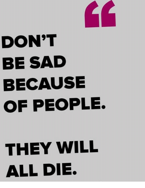 Memes, Sad, and 🤖: DON'T  BE SAD  BECAUSE  OF PEOPLE.  THEY WILL  ALL DIE.