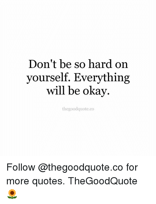 Dont Be So Hard On Yourself Everything Will Be Okay Thegoodquoteco