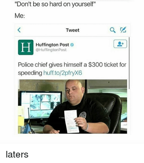 """Police, 300, and Huff: """"Don't be so hard on yourself""""  Me:  Tweet  Huffington Post  @HuffingtonPost  Police chief gives himself a $300 ticket for  speeding  huff to/2pfryX6 laters"""