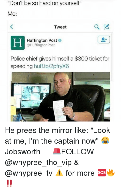 """Memes, Police, and 300: """"Don't be so hard on yourself""""  Me:  Tweet  Huffington Post  @Huffington Post  Police chief gives himself a $300 ticket for  speeding  huff to/2pfryX6 He prees the mirror like: """"Look at me, I'm the captain now"""" 😂 Jobsworth - - 🚨FOLLOW: @whypree_tho_vip & @whypree_tv ⚠️ for more 🆘🔥‼️"""