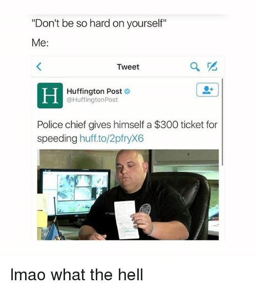 """Lmao, Police, and 300: """"Don't be so hard on yourself""""  Me  Tweet  Huffington Post  @Huffington Post  Police chief gives himself a $300 ticket for  speeding  huff to/2pfryX6 lmao what the hell"""