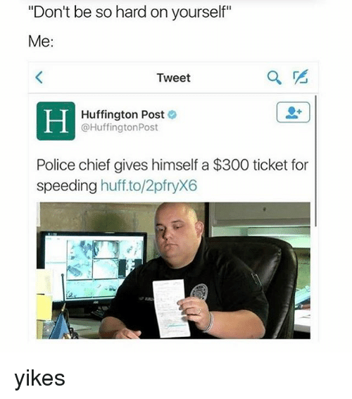 """Memes, Police, and 300: """"Don't be so hard on yourself""""  Me  Tweet  Huffington Post  @Huffington Post  Police chief gives himself a $300 ticket for  speeding  huff to/2pfryX6 yikes"""